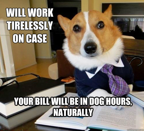 will work tirelessly on case your bill will be in dog hours - Lawyer Dog