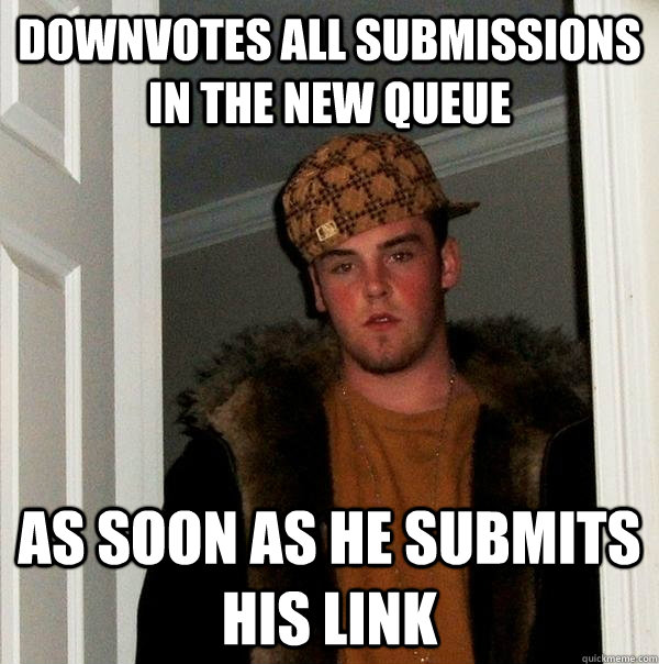 downvotes all submissions in the new queue as soon as he su - Scumbag Steve