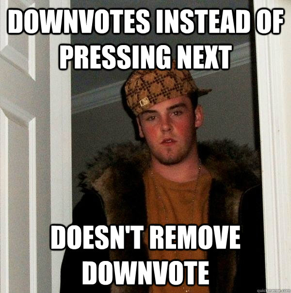 downvotes instead of pressing next doesnt remove downvote - Scumbag Steve
