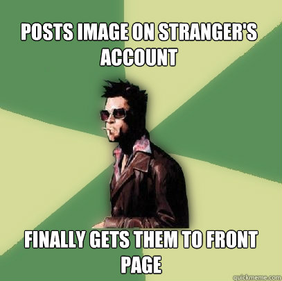 posts image on strangers account finally gets them to front - Helpful Tyler Durden