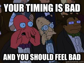 your timing is bad and you should feel bad - Bad Zoidberg