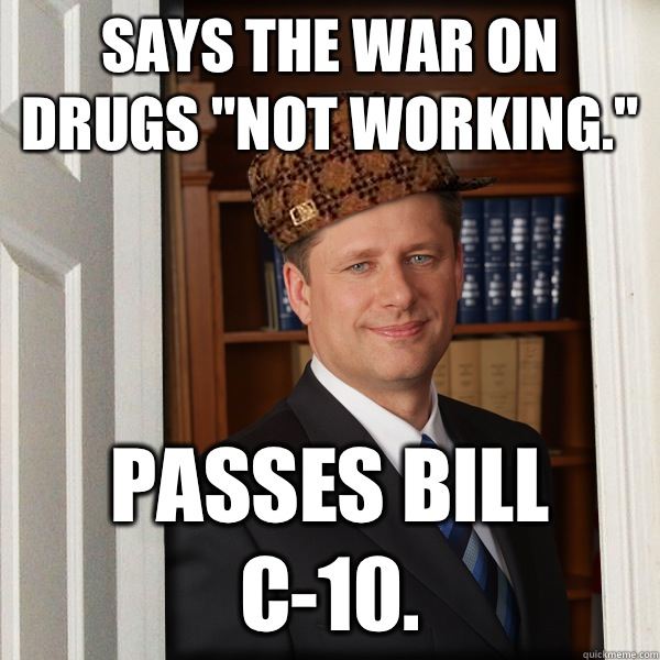 Says the war on drugs not working Passes Bill C10 - Scumbag Harperer