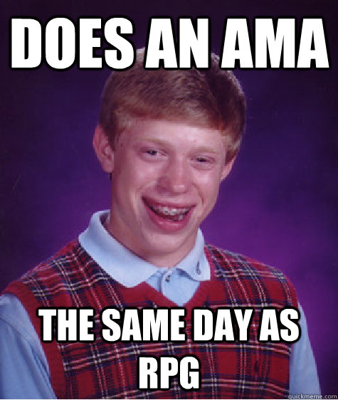 does an ama the same day as rpg - Bad Luck Brian