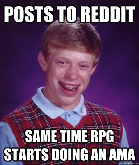posts to reddit same time rpg starts doing an ama - Bad Luck Brian