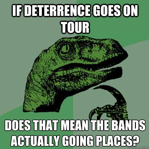 if deterrence goes on tour does that mean the bands actuall - Philosoraptor