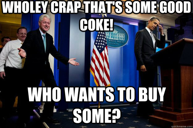 wholey crap thats some good coke who wants to buy some - Inappropriate Timing Bill Clinton