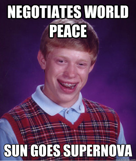 negotiates world peace sun goes supernova caption 4 goes he - BAD LUCK BRIAN