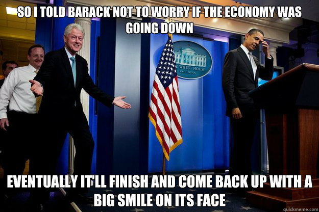 so i told barack not to worry if the economy was going down  -