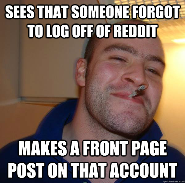 sees that someone forgot to log off of reddit makes a front  - Good Guy Greg