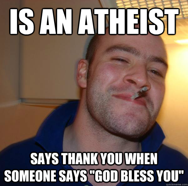 is an atheist says thank you when someone says god bless y - Good Guy Greg