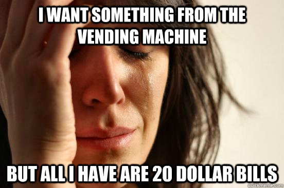 i want something from the vending machine but all i have are - First World Problems