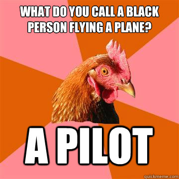 what do you call a black person flying a plane a pilot - Anti-Joke Chicken