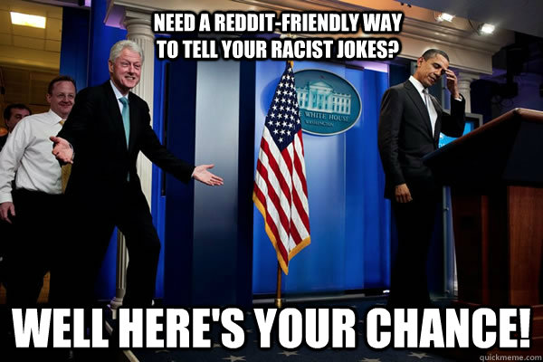 need a redditfriendly way to tell your racist jokes well h - Troll Clinton