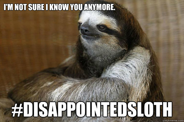 I'm not sure I know you anymore. #DisappointedSloth ...
