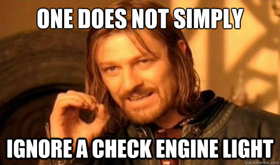 one does not simply ignore a check engine light - Boromir