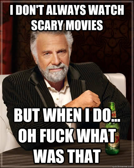 i dont always watch scary movies but when i do oh fuck w - The Most Interesting Man In The World