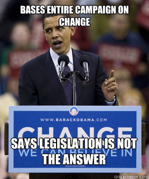 bases entire campaign on change says legislation is not the  - scumbag obama