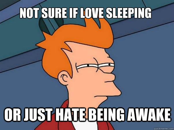 not sure if love sleeping or just hate being awake - Futurama Fry