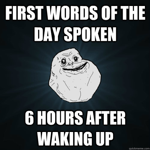 first words of the day spoken 6 hours after waking up - Forever Alone