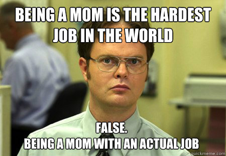 being a mom is the hardest job in the world false being a m - Dwight