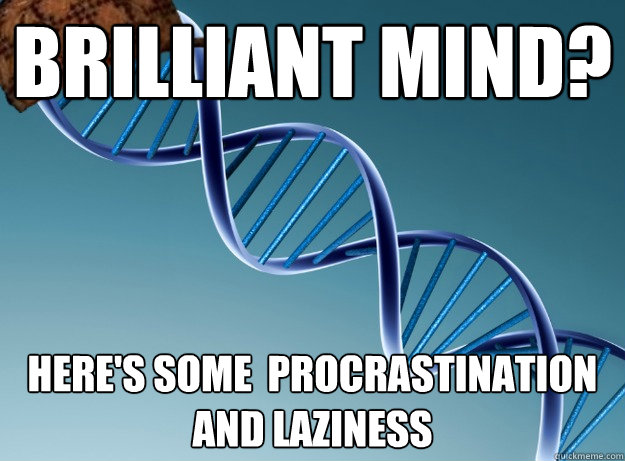brilliant mind heres some procrastination and laziness  - Scumbag Genetics
