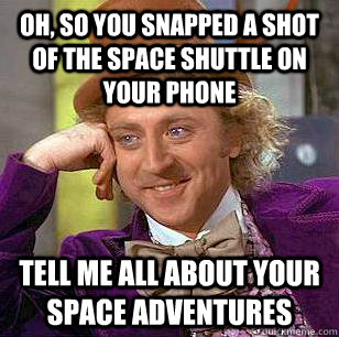 oh so you snapped a shot of the space shuttle on your phone - Condescending Wonka
