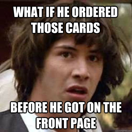 what if he ordered those cards before he got on the front pa - conspiracy keanu