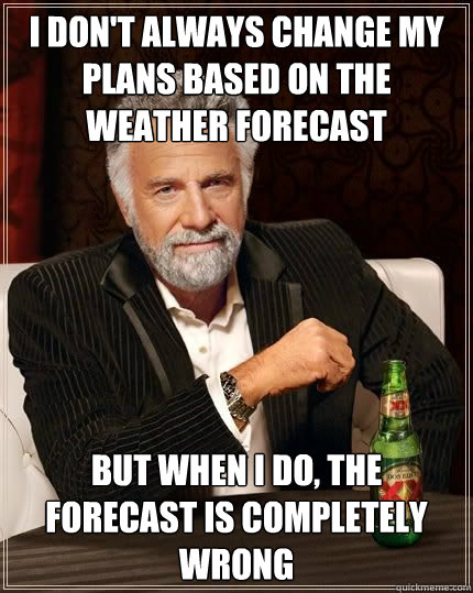 i dont always change my plans based on the weather forecast - The Most Interesting Man In The World