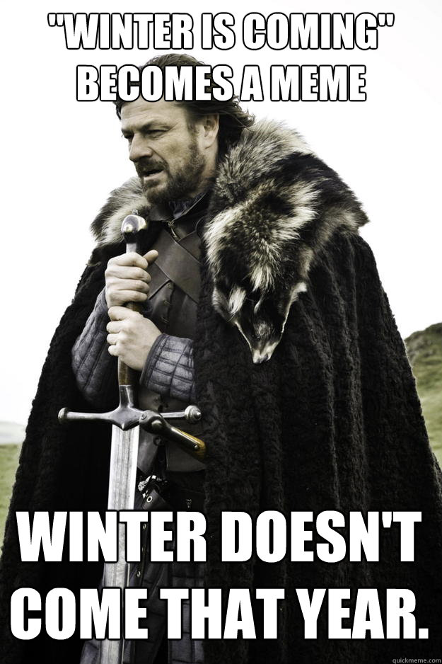 winter is coming becomes a meme winter doesnt come that  - Winter is coming