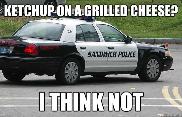 ketchup on a grilled cheese i think not - Sandwich Police