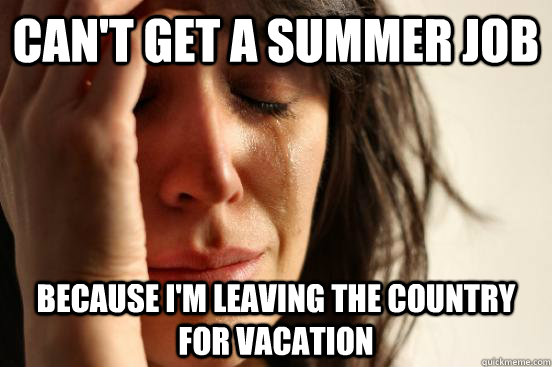 cant get a summer job because im leaving the country for v - Atheist First World Problems