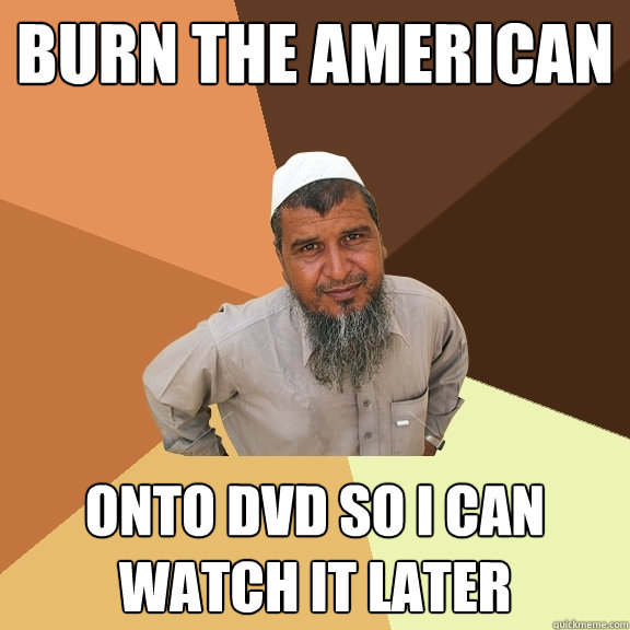 burn the american onto dvd so i can watch it later - Ordinary Muslim Man