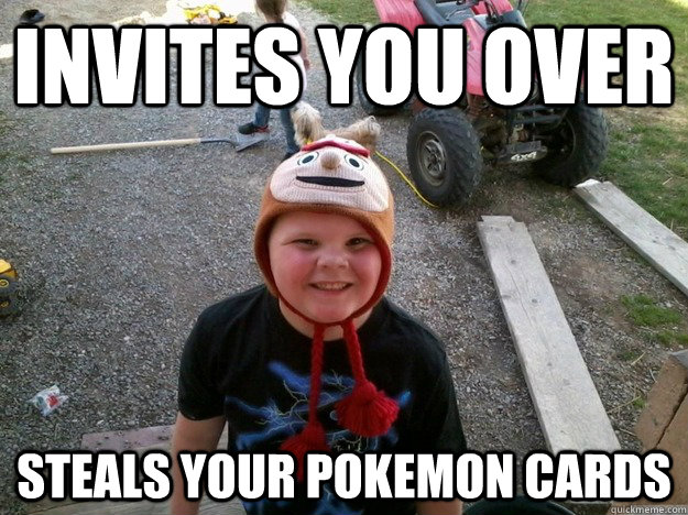invites you over steals your pokemon cards - Shitty Childhood Friend