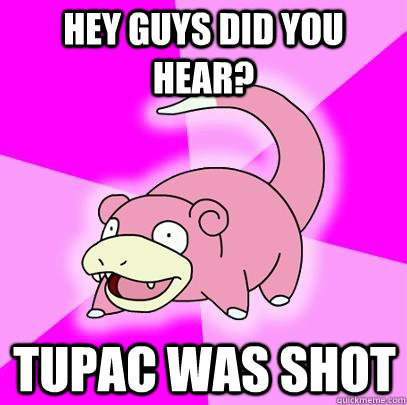 hey guys did you hear tupac was shot - Slowpoke