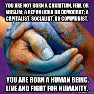 you are not born a christian jew or muslim a republican o -