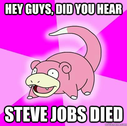 hey guys did you hear steve jobs died - Slowpoke