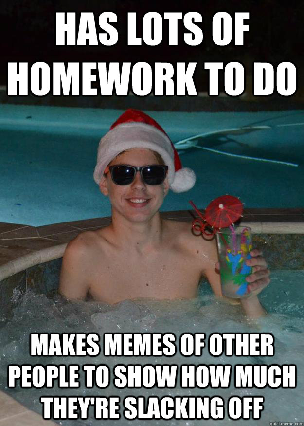 has lots of homework to do makes memes of other people to sh - Merry Matt