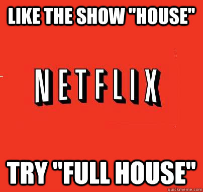 like the show house try full house  - NETFLIX LOGIC