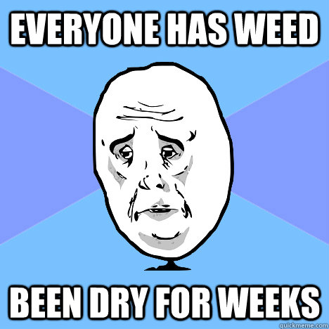 everyone has weed been dry for weeks - Okay Guy