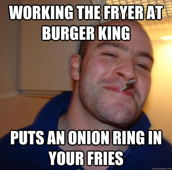 working the fryer at burger king puts an onion ring in your  - Good Guy Greg