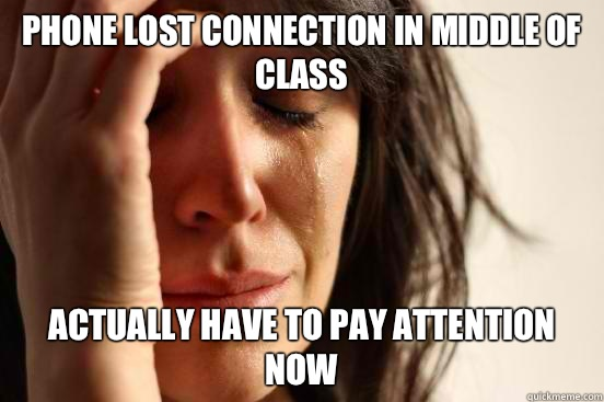 Phone lost connection in middle of class Actually have to pa - First World Problems