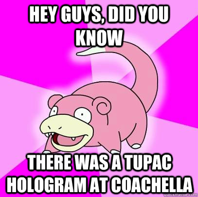 hey guys did you know there was a tupac hologram at coachel - Slowpoke
