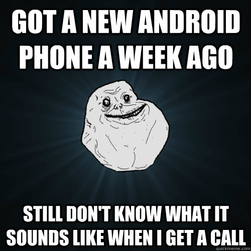 got a new android phone a week ago still dont know what it  - Forever Alone