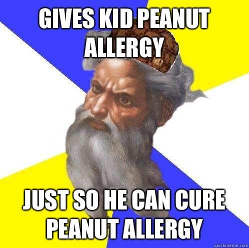 Gives kid peanut allergy Just so he can cure peanut allergy - Scumbag God