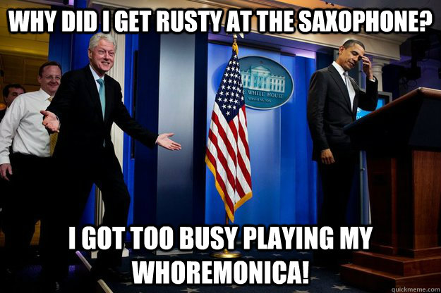 why did i get rusty at the saxophone i got too busy playing - Inappropriate Timing Bill Clinton