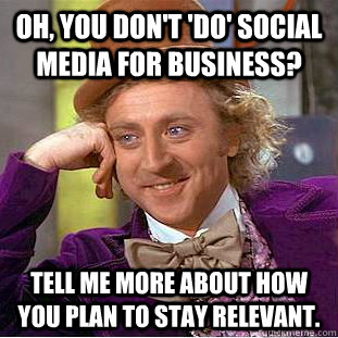 oh you dont do social media for business tell me more a - Condescending Wonka