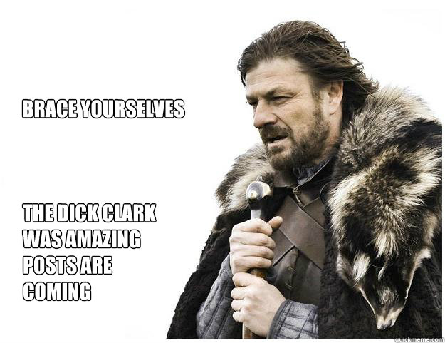 brace yourselves the dick clark was amazing posts are coming - Imminent Ned