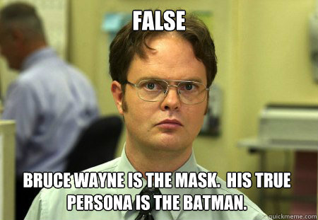 false bruce wayne is the mask his true persona is the batm - Dwight