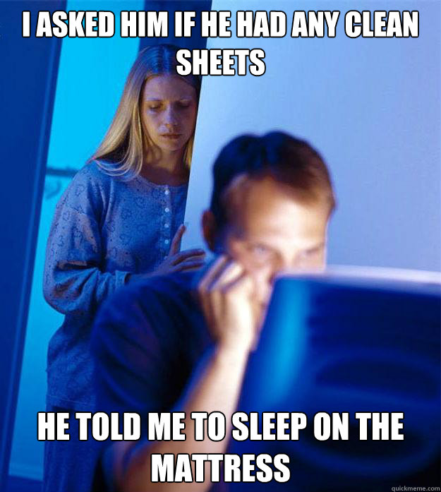 i asked him if he had any clean sheets he told me to sleep o - Redditors Wife