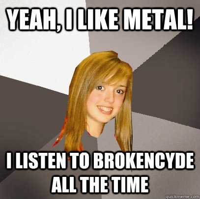 yeah i like metal i listen to brokencyde all the time - Musically Oblivious 8th Grader
